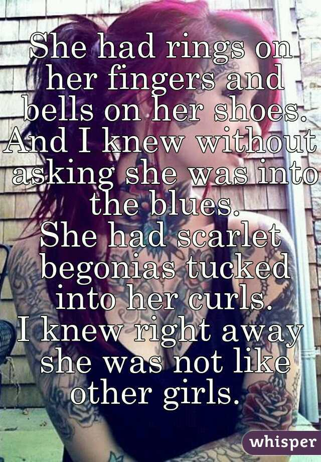 She had rings on her fingers and bells on her shoes. And I knew without asking she was into the blues. She had scarlet begonias tucked into her curls. I knew right away she was not like other girls.