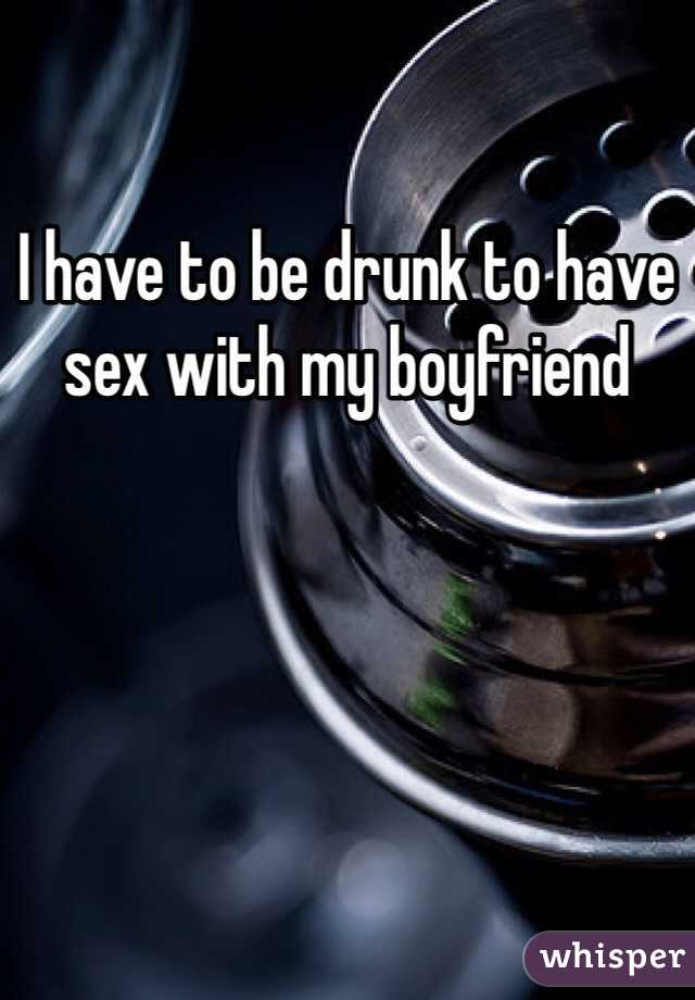 I have to be drunk to have sex with my boyfriend