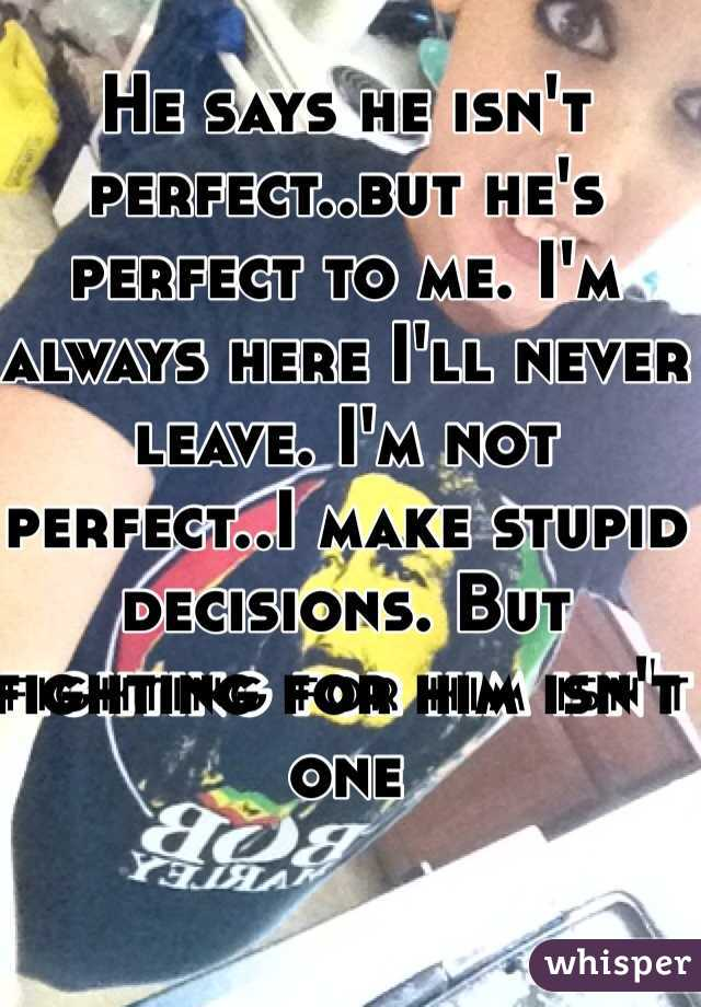 He says he isn't perfect..but he's perfect to me. I'm always here I'll never leave. I'm not perfect..I make stupid decisions. But fighting for him isn't one