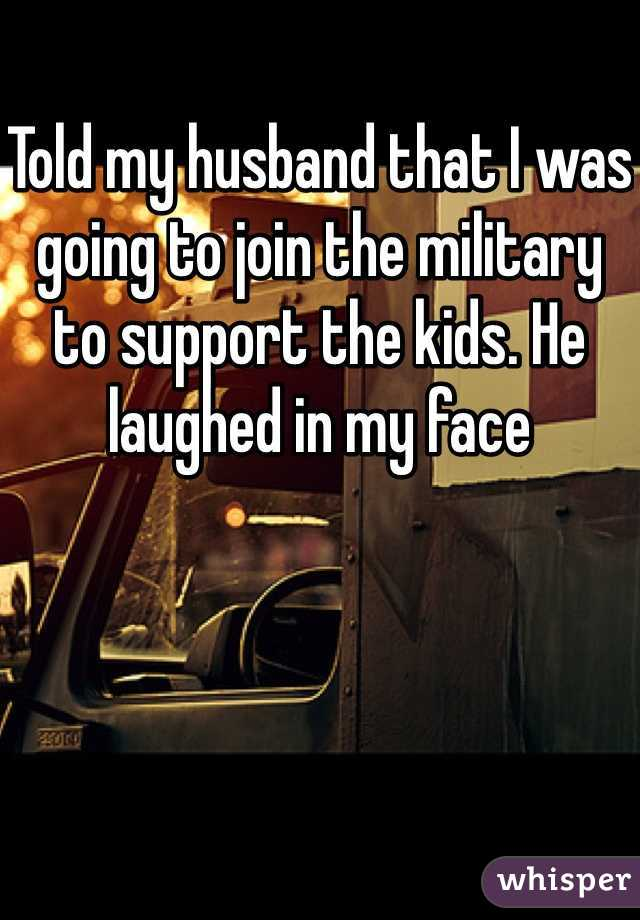 Told my husband that I was going to join the military to support the kids. He laughed in my face