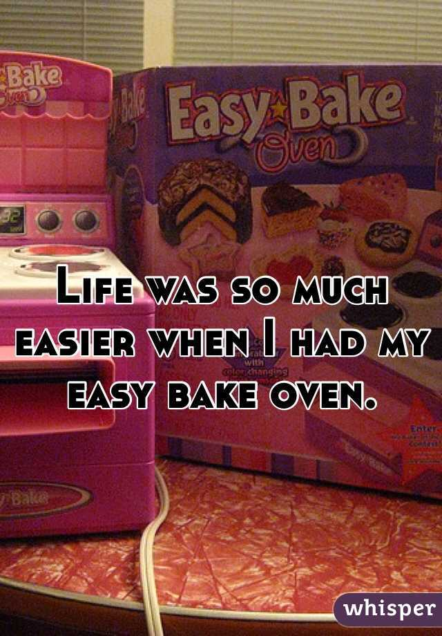 Life was so much easier when I had my easy bake oven.