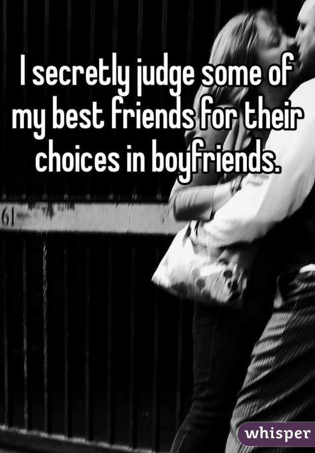 I secretly judge some of my best friends for their choices in boyfriends.