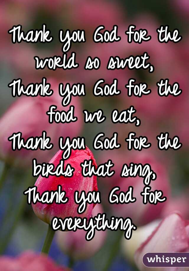 Thank you God for the world so sweet,  Thank you God for the food we eat,  Thank you God for the birds that sing,  Thank you God for everything.