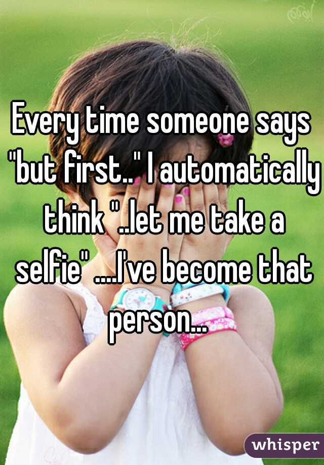 """Every time someone says """"but first.."""" I automatically think """"..let me take a selfie"""" ....I've become that person..."""