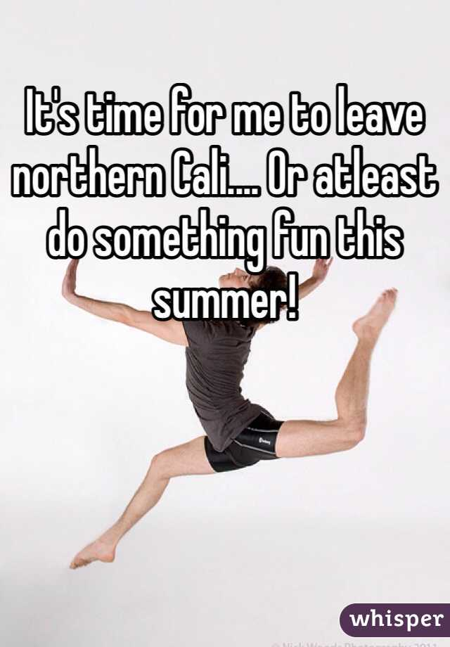 It's time for me to leave northern Cali.... Or atleast do something fun this summer!
