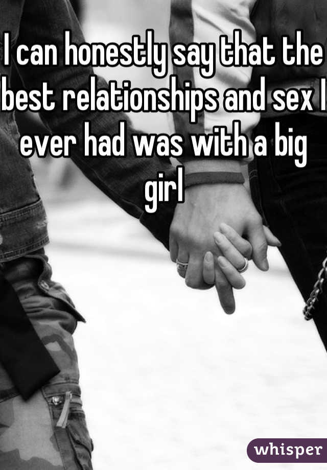 I can honestly say that the best relationships and sex I ever had was with a big girl