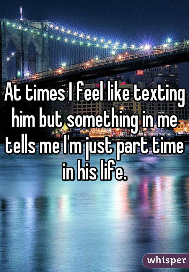 At times I feel like texting him but something in me tells me I'm just part time in his life.
