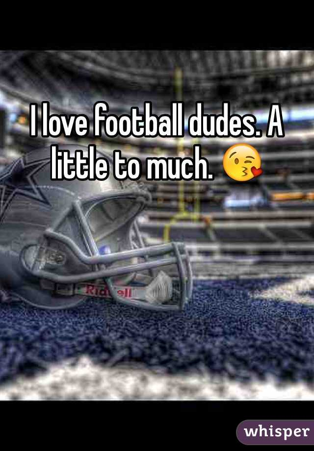 I love football dudes. A little to much. 😘