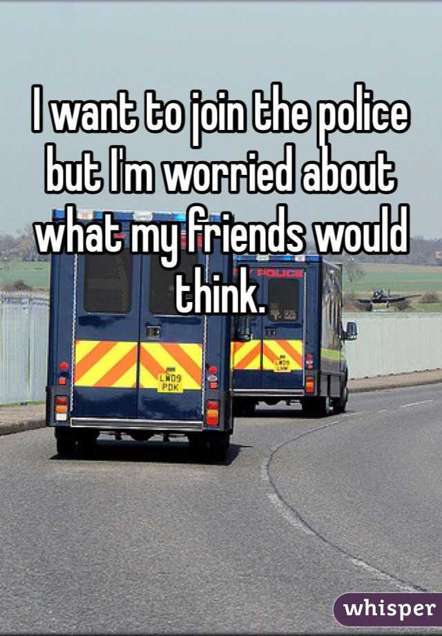 I want to join the police but I'm worried about what my friends would think.