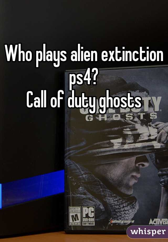 Who plays alien extinction ps4? Call of duty ghosts