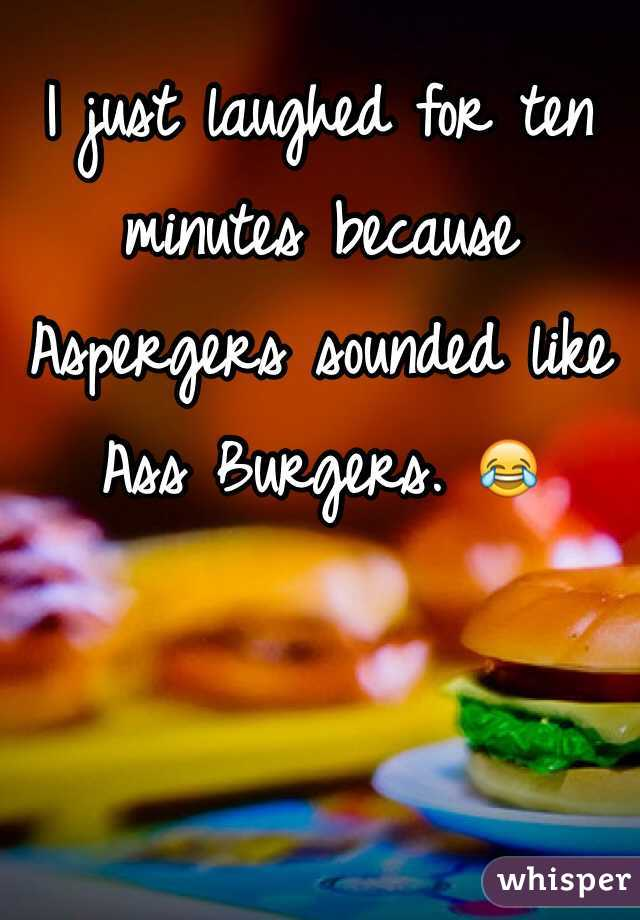 I just laughed for ten minutes because Aspergers sounded like Ass Burgers. 😂
