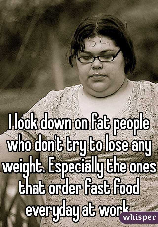 I look down on fat people who don't try to lose any weight. Especially the ones that order fast food everyday at work.