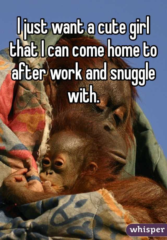 I just want a cute girl that I can come home to after work and snuggle with.