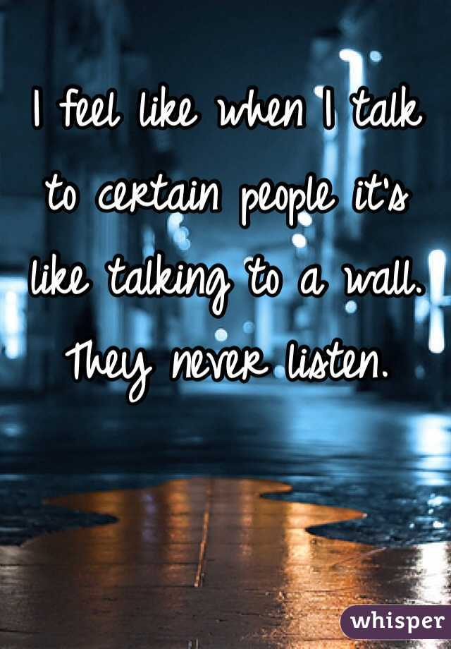 I feel like when I talk to certain people it's like talking to a wall. They never listen.