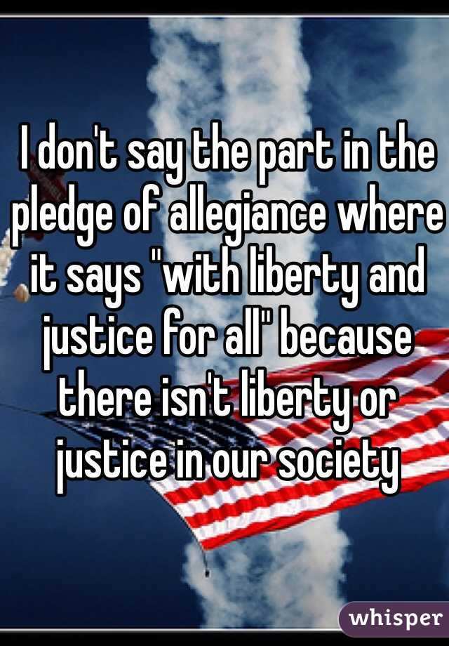 """I don't say the part in the pledge of allegiance where it says """"with liberty and justice for all"""" because there isn't liberty or justice in our society"""
