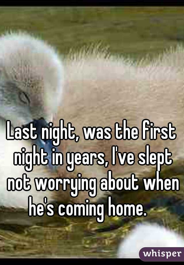 Last night, was the first night in years, I've slept not worrying about when he's coming home.