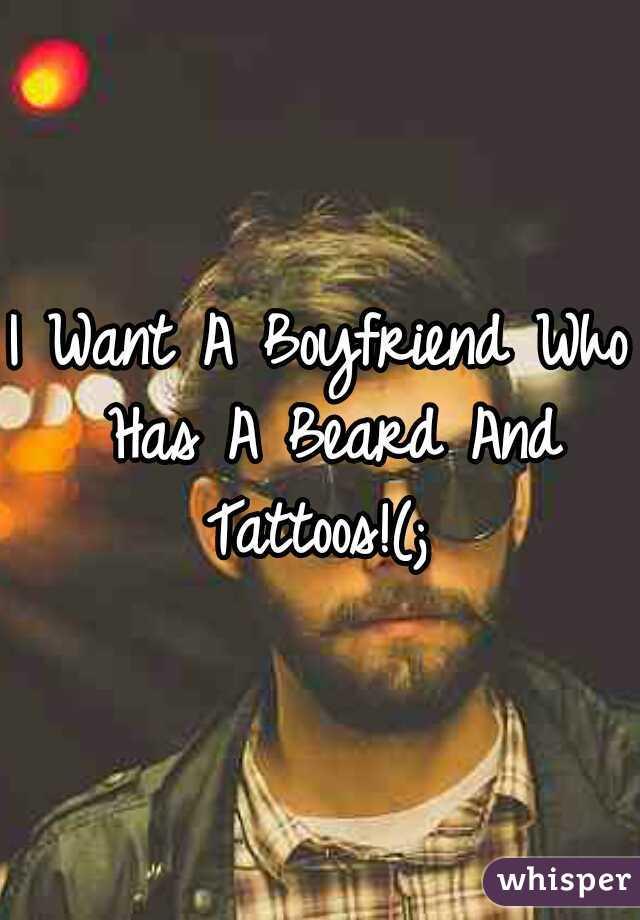 I Want A Boyfriend Who Has A Beard And Tattoos!(;
