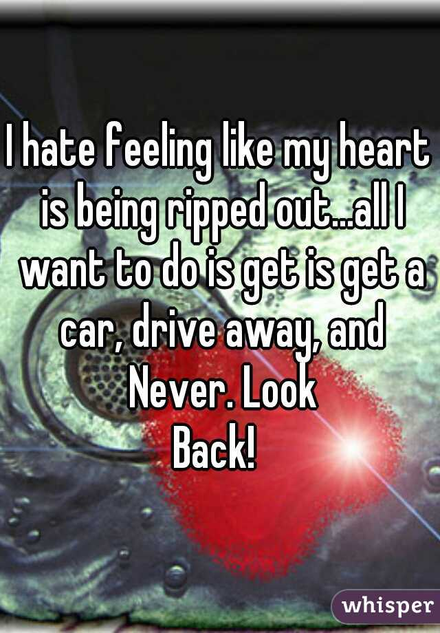 I hate feeling like my heart is being ripped out...all I want to do is get is get a car, drive away, and Never. Look  Back!