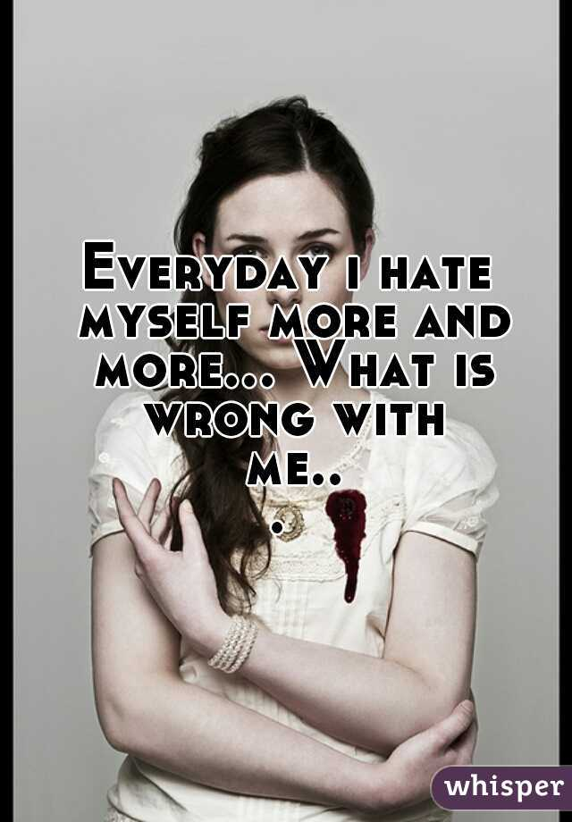 Everyday i hate myself more and more... What is wrong with me...