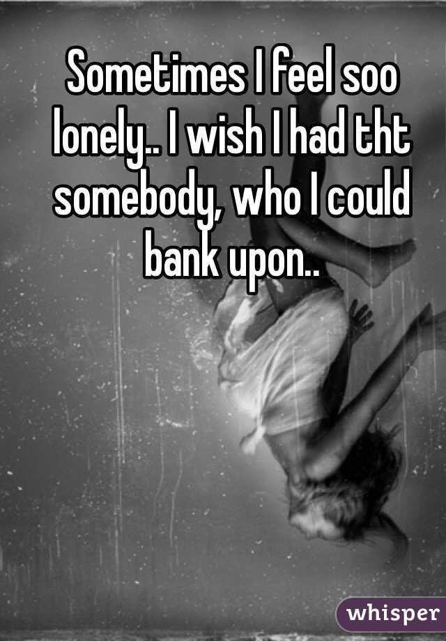 Sometimes I feel soo lonely.. I wish I had tht somebody, who I could bank upon..