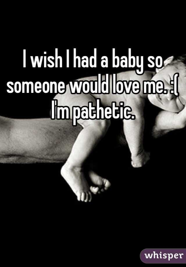 I wish I had a baby so someone would love me. :( I'm pathetic.