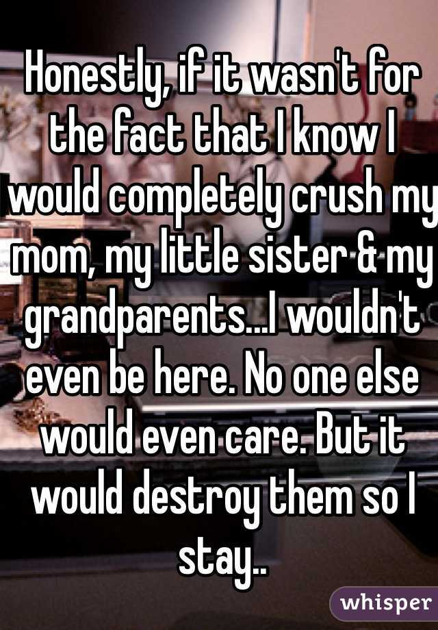 Honestly, if it wasn't for the fact that I know I would completely crush my mom, my little sister & my grandparents...I wouldn't even be here. No one else would even care. But it would destroy them so I stay..