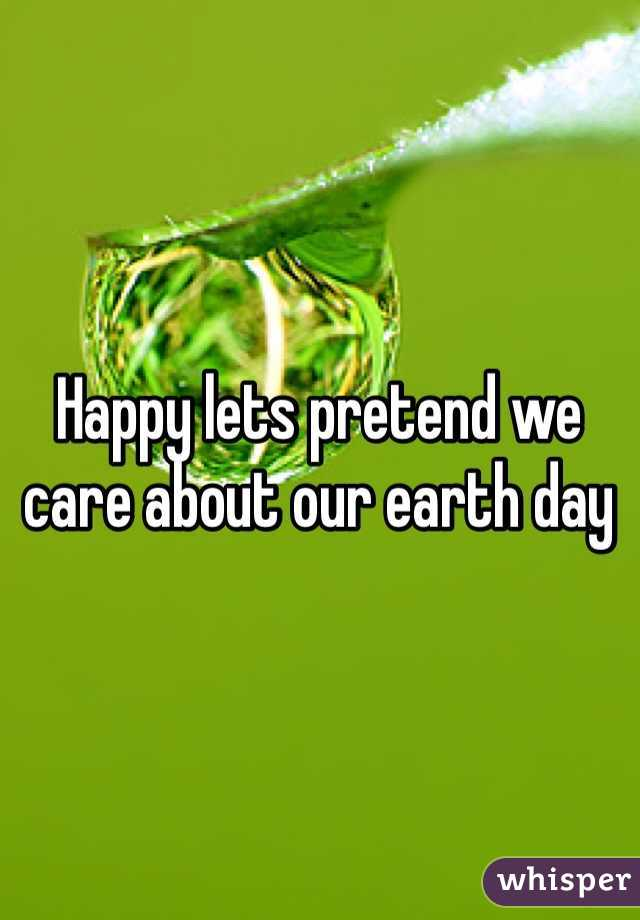 Happy lets pretend we care about our earth day