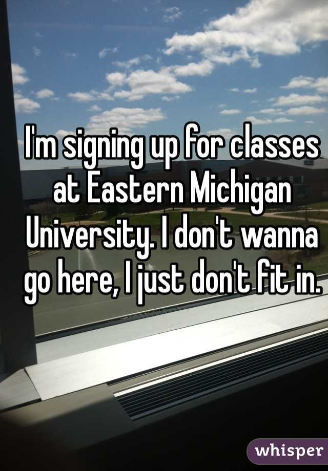 I'm signing up for classes at Eastern Michigan University. I don't wanna go here, I just don't fit in.