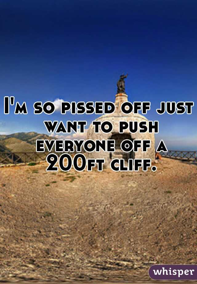 I'm so pissed off just want to push everyone off a 200ft cliff.