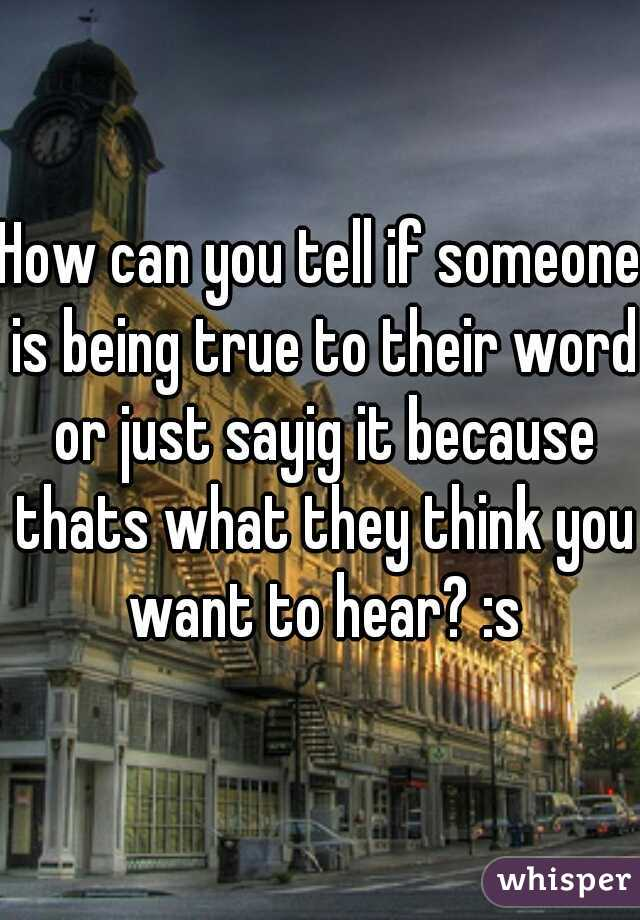 How can you tell if someone is being true to their word or just sayig it because thats what they think you want to hear? :s
