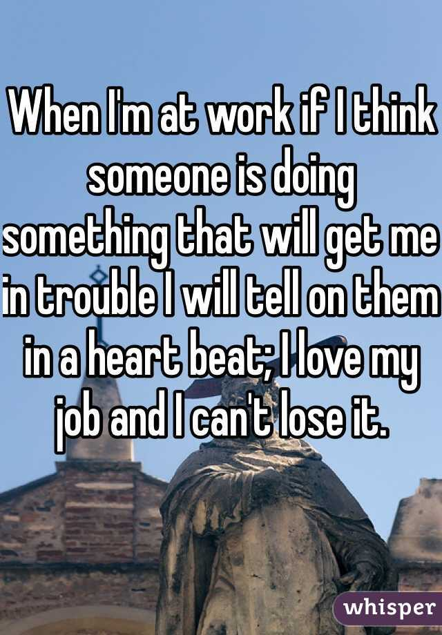When I'm at work if I think someone is doing something that will get me in trouble I will tell on them in a heart beat; I love my job and I can't lose it.