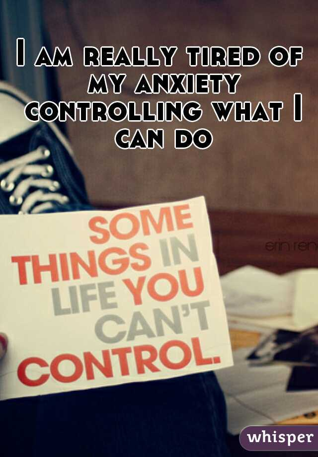 I am really tired of my anxiety controlling what I can do