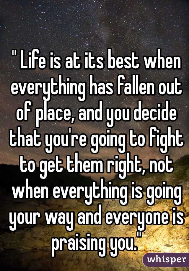 """"""" Life is at its best when everything has fallen out of place, and you decide that you're going to fight to get them right, not when everything is going your way and everyone is praising you."""""""
