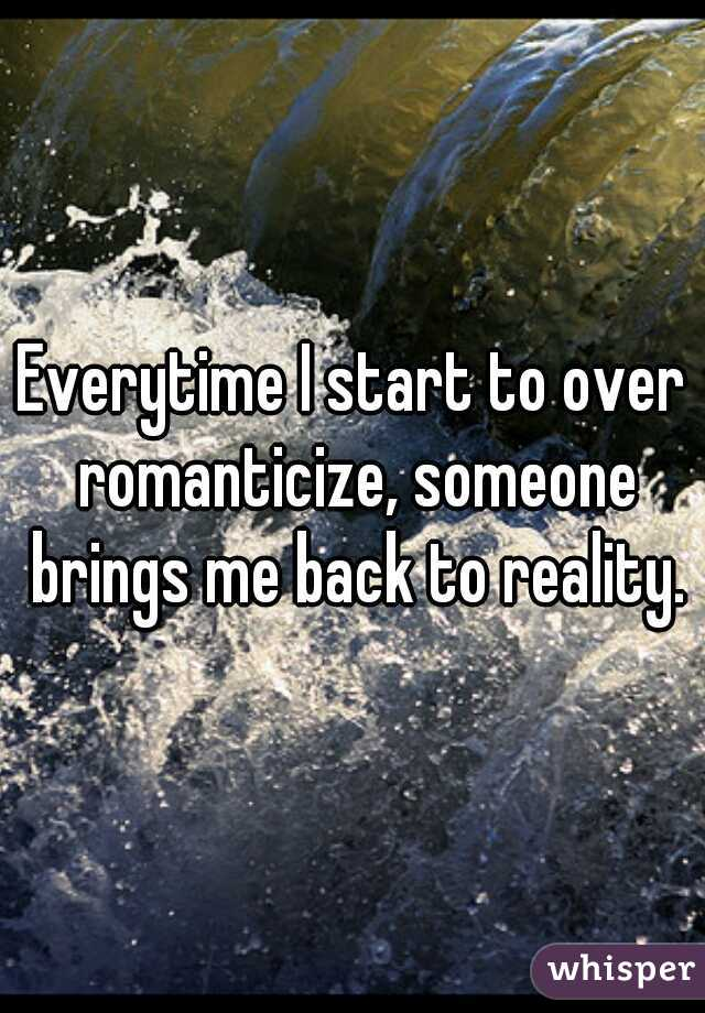 Everytime I start to over romanticize, someone brings me back to reality.