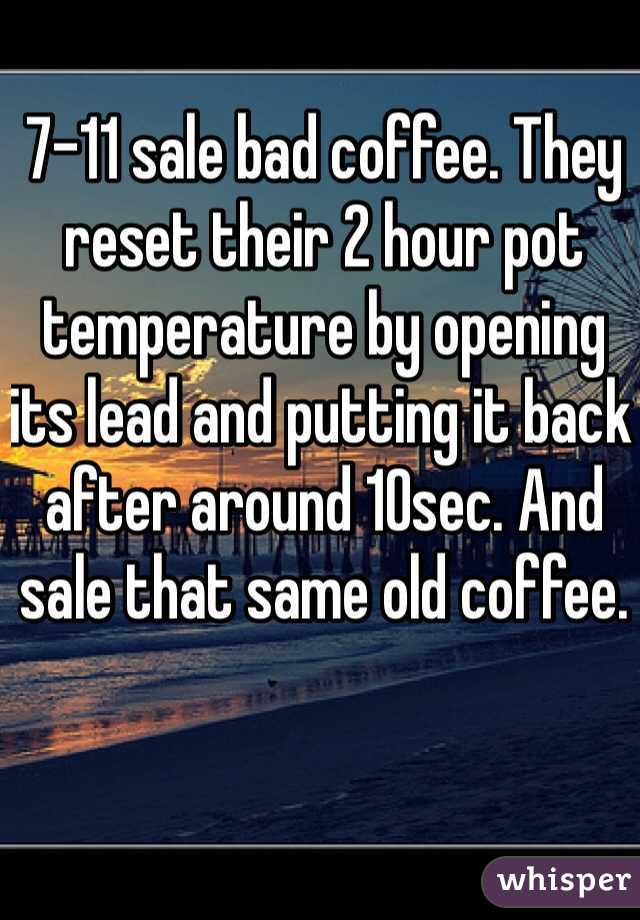 7-11 sale bad coffee. They reset their 2 hour pot temperature by opening its lead and putting it back after around 10sec. And sale that same old coffee.