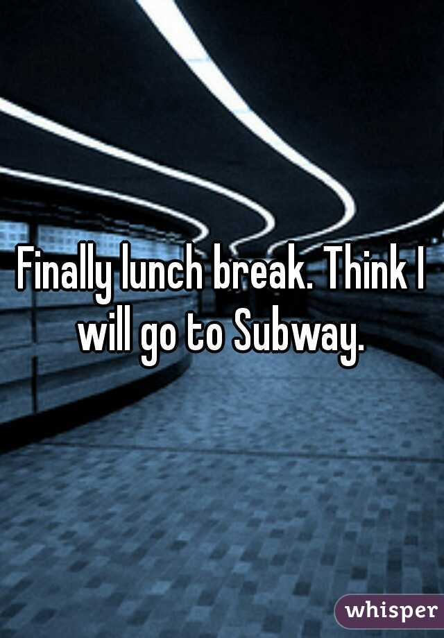 Finally lunch break. Think I will go to Subway.