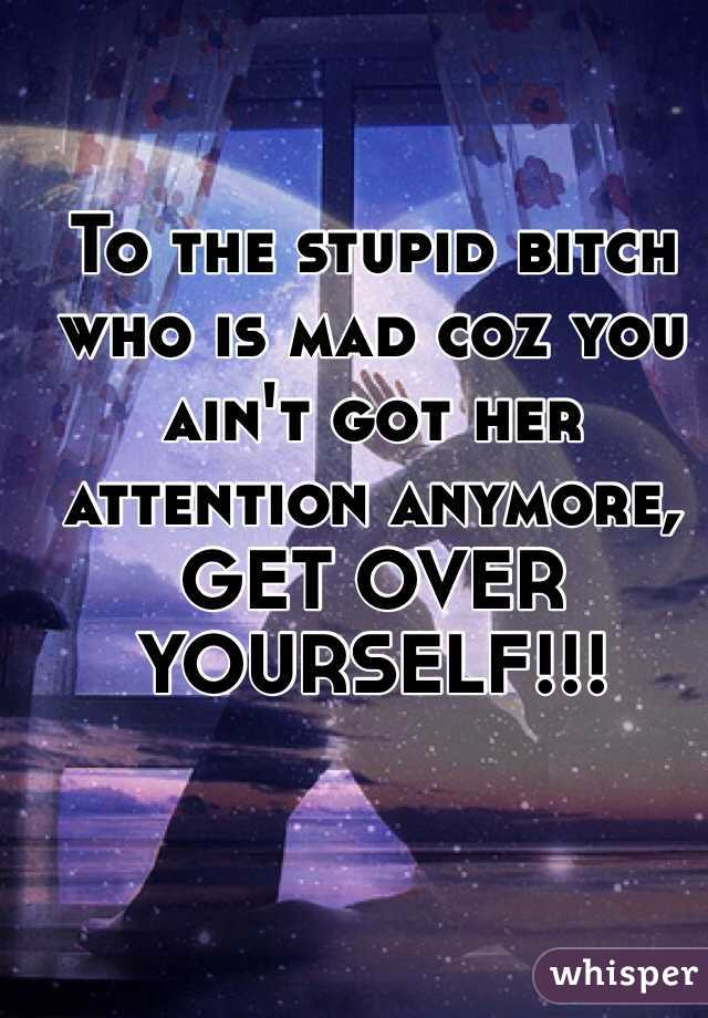 To the stupid bitch who is mad coz you ain't got her attention anymore, GET OVER YOURSELF!!!