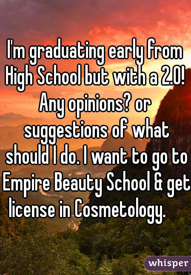 I'm graduating early from High School but with a 2.0!  Any opinions? or suggestions of what should I do. I want to go to Empire Beauty School & get license in Cosmetology.