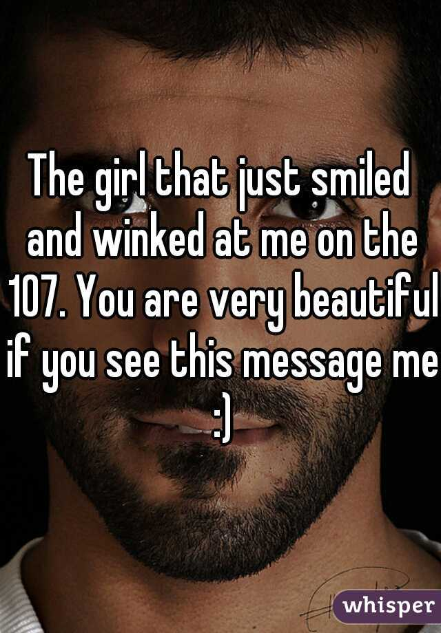 The girl that just smiled and winked at me on the 107. You are very beautiful if you see this message me :)