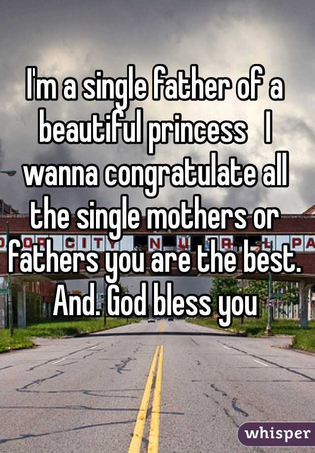 I'm a single father of a beautiful princess   I wanna congratulate all the single mothers or fathers you are the best. And. God bless you