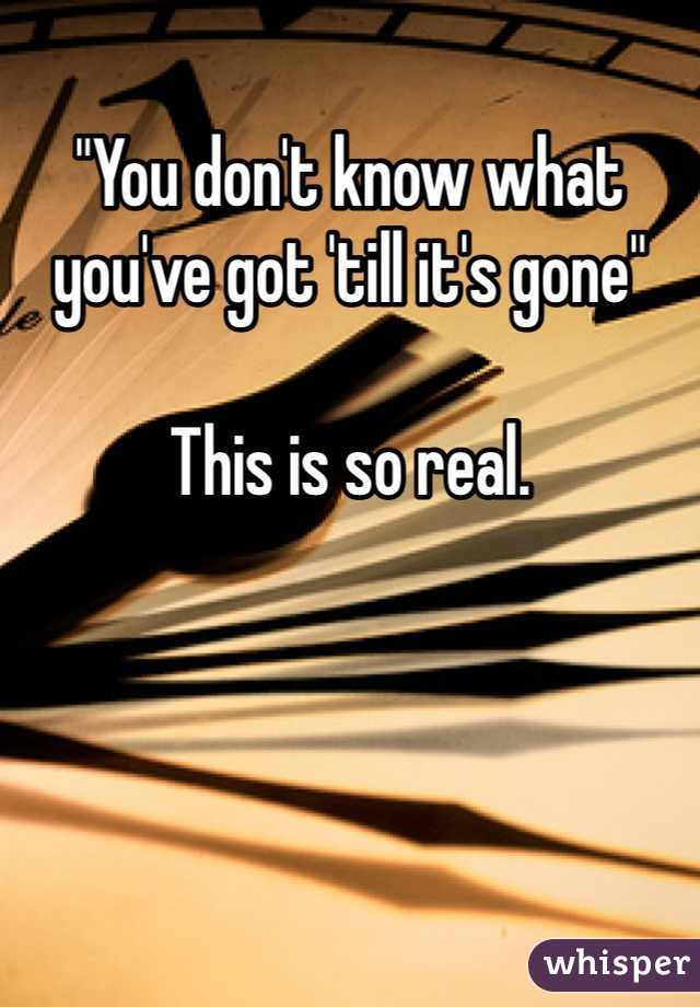 """""""You don't know what you've got 'till it's gone""""  This is so real."""