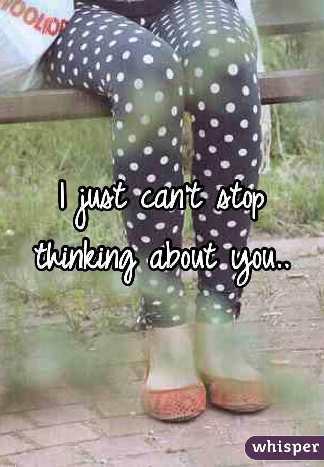 I just can't stop thinking about you..