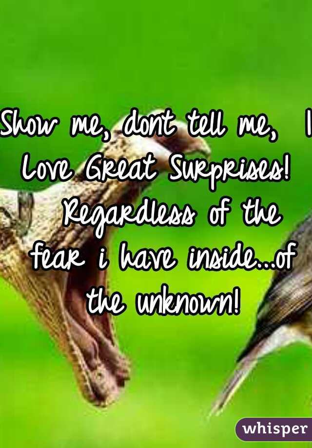 Show me, dont tell me,  I Love Great Surprises!   Regardless of the fear i have inside...of the unknown!