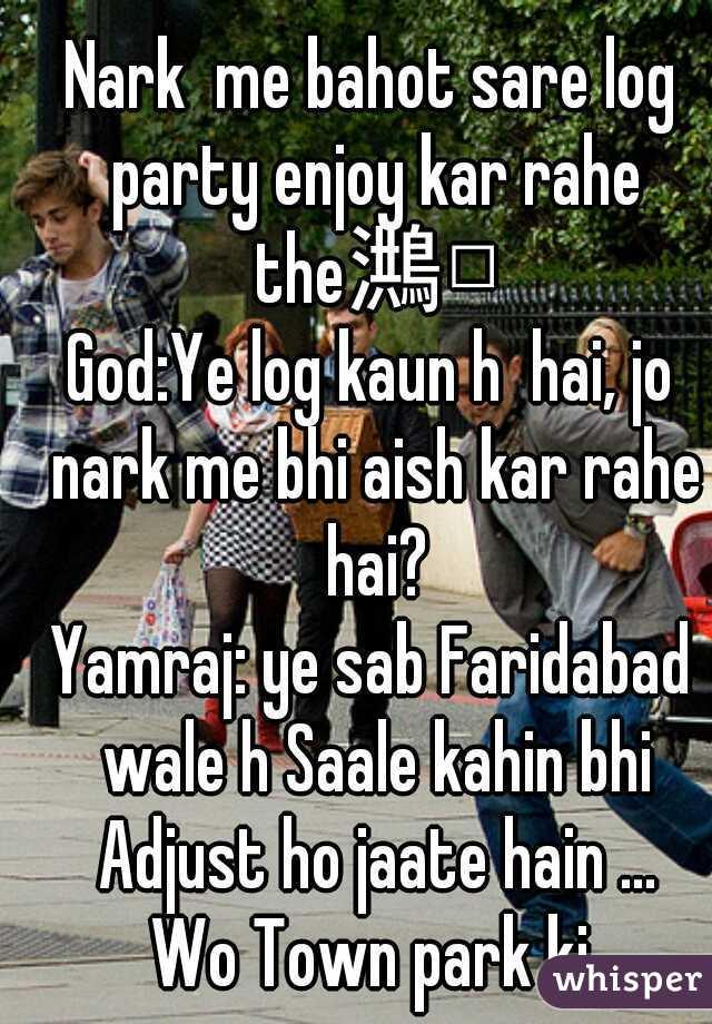 Nark  me bahot sare log party enjoy kar rahe the  God:Ye log kaun h  hai, jo nark me bhi aish kar rahe hai?  Yamraj: ye sab Faridabad wale h Saale kahin bhi Adjust ho jaate hain ...  Wo Town park ki