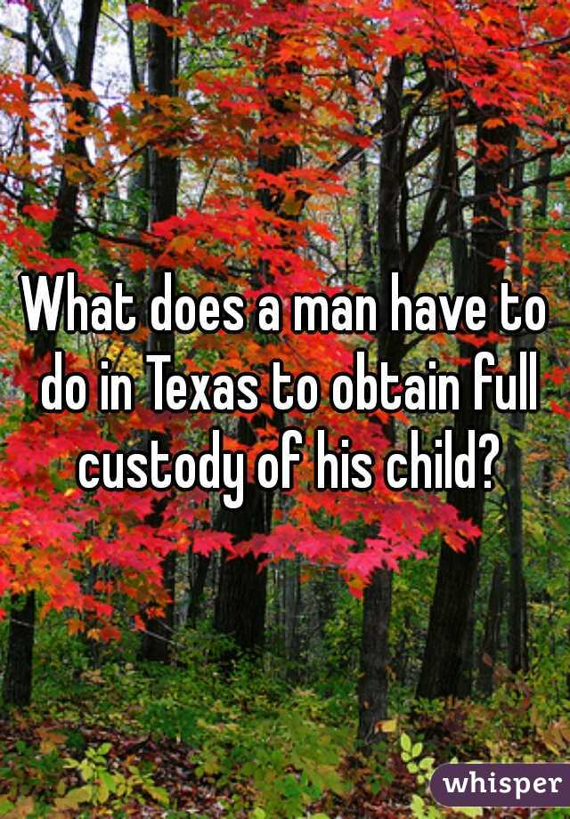 What does a man have to do in Texas to obtain full custody of his child?