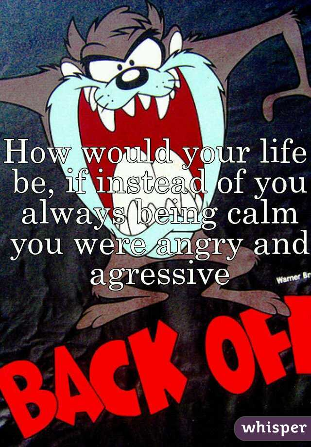 How would your life be, if instead of you always being calm you were angry and agressive