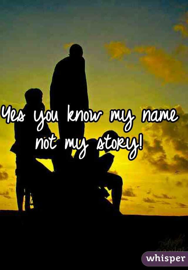 Yes you know my name  not my story!