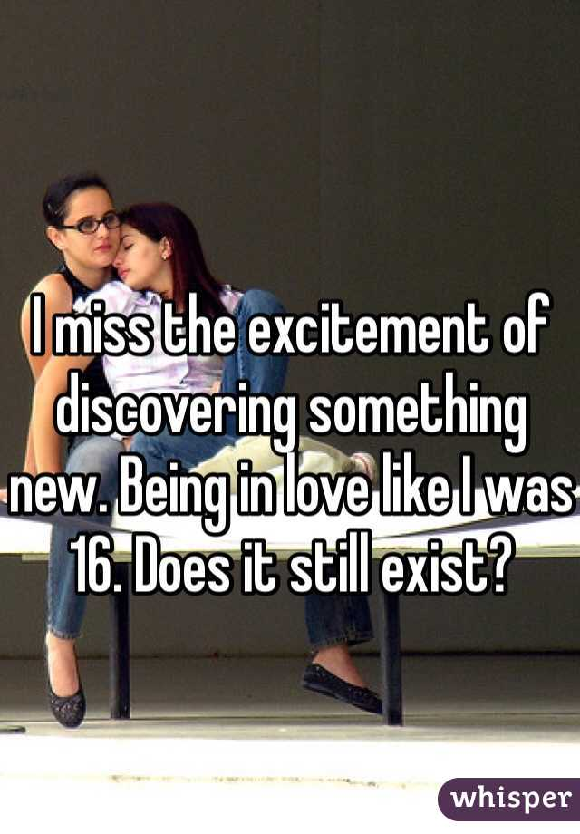 I miss the excitement of discovering something new. Being in love like I was 16. Does it still exist?