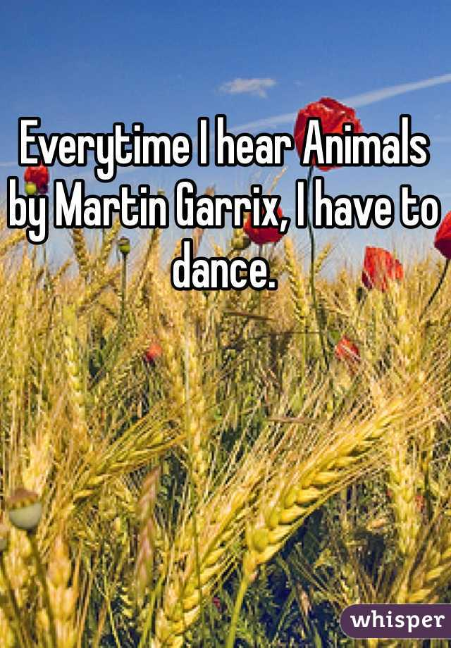 Everytime I hear Animals by Martin Garrix, I have to dance.