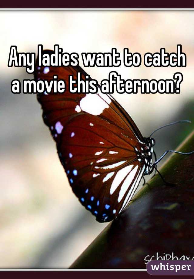 Any ladies want to catch a movie this afternoon?